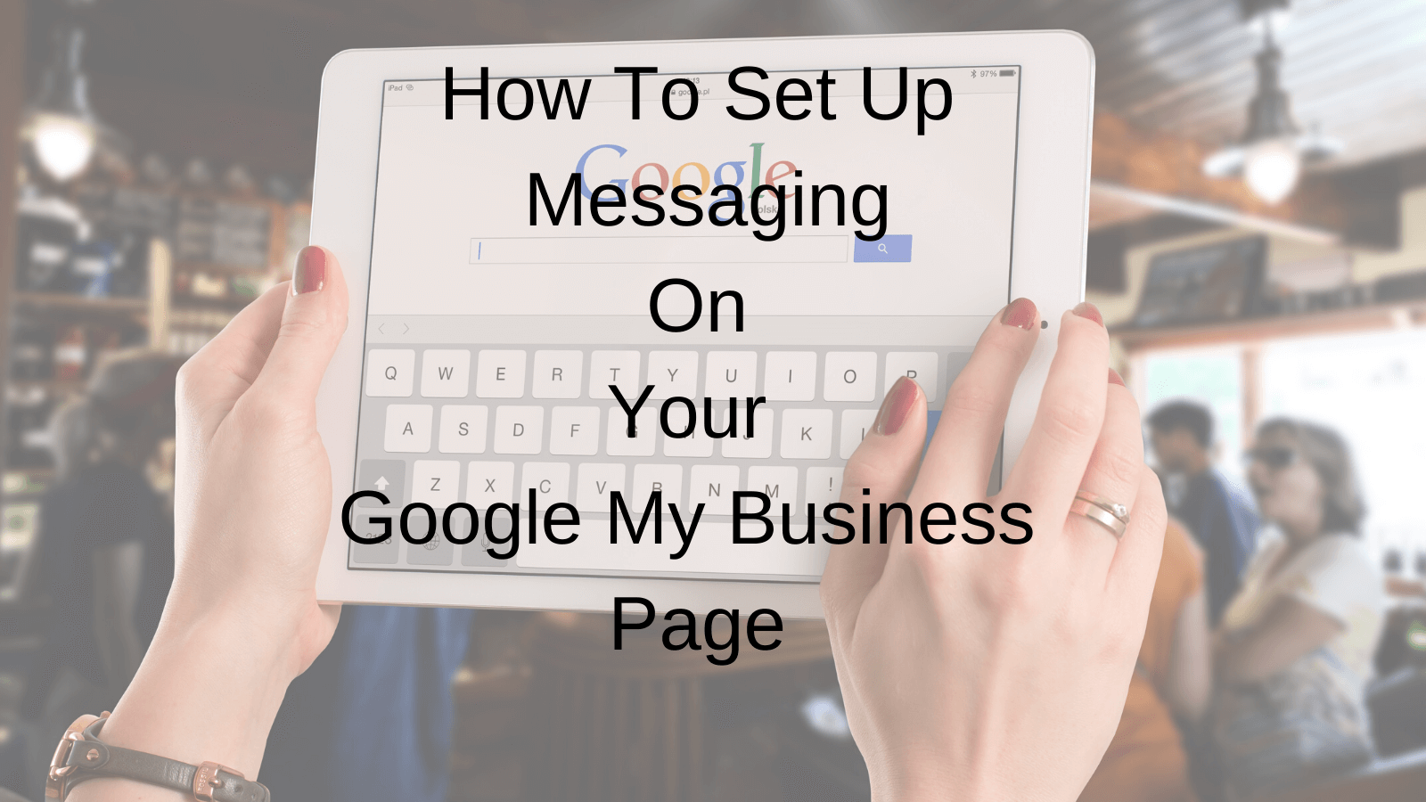 How To Set Up Messaging On Your Google My Business Page